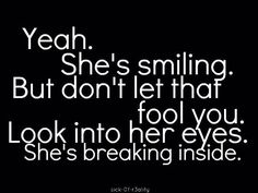 yeah, she's smiling. but don't let that fool you. look into her eyes. she's breaking inside.