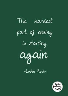 """The hardest part of ending is starting again""... Linkin Park"