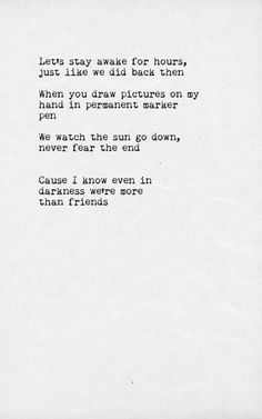 Let's stay awake for hours just like we did back then When you draw pictures on my hand in permanent marker pen We watch then sun go down, never fear the end Cause I know even in the darkness we're more than friends- Gabrielle Aplin (More Than Friends)