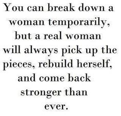 Yep to all those men who pride themselves on breaking women down you are only making us STRONGER
