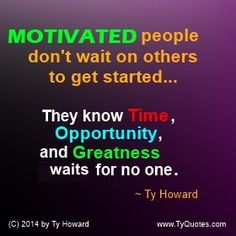 Motivated people don't wait on others to get started... They know Time, Opportunity, and Greatness waits for no one. ~ Ty Howard  ( MOTIVATIONmagazine.com )