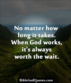 No matter how long it takes. When God works, it's always worth the wait. http://biblegodquotes.com/no-matter-how-long-it-takes/