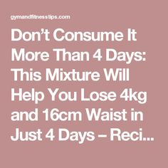 Don't Consume It More Than 4 Days: This Mixture Will Help You Lose 4kg and 16cm Waist in Just 4 Days – Recipe - Gym & Fitness Tips