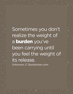 Sometimes you don't realize the weight of a burden you've been carrying until you feel the weight of its release.