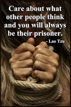 Care about what other people think and you will always be their prisoner. - #LaoTzu #432Relax
