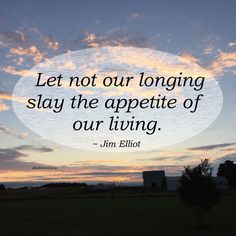 """Let not our longing slay the appetite of our living."" ~ Jim Elliot  #quote"