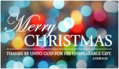Merry Christmas!  Thanks be unto God for his unspeakable gift.    2 Corinthians 9:15
