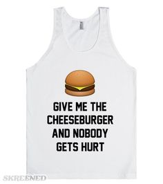 Give me the cheeseburger. | Give me the cheeseburger, and nobody gets hurt. Super yummy and funny burger tank for hamburger lovers. Also available in other styles and colors. #Skreened