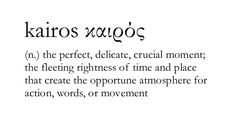 kairos: fleeting rightness of time and place that create the opportune atmosphere for action, words or movement