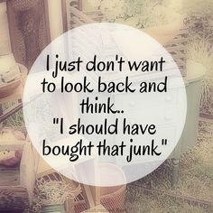 "I just don't want to look back and think ""I should have bought that #junk"""