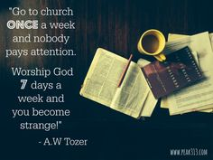 """Go to church once a week and nobody pays attention. Worship God 7 days a week and you become strange!"""" - A.W. Tozer : peak313.com"""