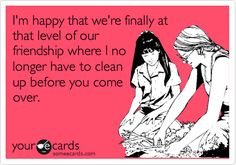 I'm happy that we're finally at that level of our friendship where I no longer have to clean up before you come over. | Friendship Ecard | someecards.com