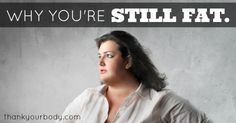 Why you're still fat.  This is a considerate, helpful, sensitive article.  I'm recommending it as someone for whom it was written.