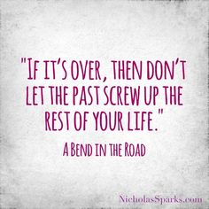 """If it's over, then don't let the past screw up the rest of your life."""