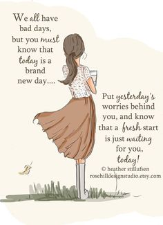 We all have bad days, but  you must know that today is a brand new day.... Put yesterday's worries behind you, and know that a fresh start is just waiting for you, today!