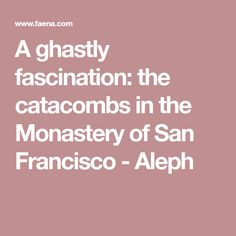 A ghastly fascination: the catacombs in the Monastery of San Francisco - Aleph