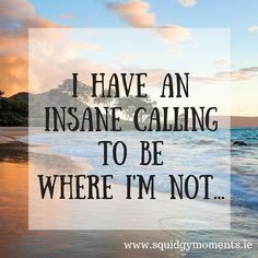 I have an insane calling to be where I'm not...