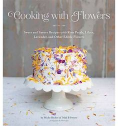 Cooking with Flowers: Sweet and Savory Recipes with Rose Petals, Lilacs, Lavender, and Other Edible Flowers (Hardback)