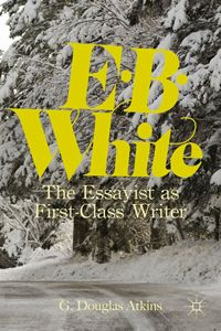 E. B. White: The Essayist as First-Class Writer by G. Douglas Atkins G'77 (Palgrave Macmillan) #humanities www.acls.org