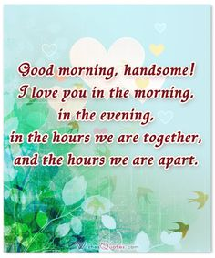 Good morning, handsome! I love you in the morning, in the evening, in the hours we are together, and the hours we are apart.