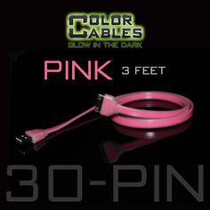 Glow in the Dark Charge & Sync Data Cable By Color Cables. Apple 30 Pin: PINK (3 Feet) ----- FEATURES: GLOW IN THE DARK: Photo-luminescencent EASY TO CONNECT: EXTRA STRONG & TOUGH: TANGLE PROOF: DIFFERENT COLORS: Blue, Red, Orange, Green, Purple, Grey & Pink DIFFERENT SIZES: 3 Feet & 6 Feet Apple Lightning For: iPhone, iPad, & iPod (New generation) Micro USB For Android, Windows, and Blackberry 30 Pin Dock For: iPhone, iPad, & iPod (old generation)
