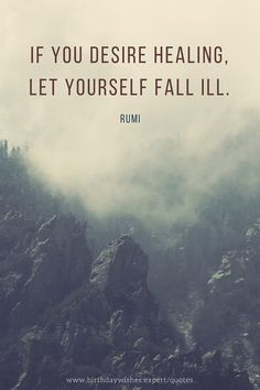 If you desire healing, let yourself fall ill. Rumi.