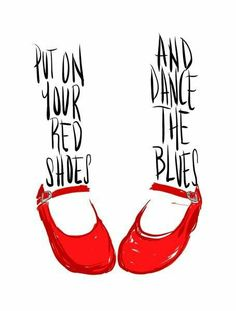 Put on your red shoes and dance the blues away.