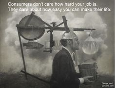 Consumers don't care how hard your job is.  They care about how easy you can make their life.  Disrupt You! the new book from author Jay Samit. Master Personal Transformation, seize opportunity and thrive in the era of endless innovation. Motivation quotes, startup, career, wisdom, entrepreneur,