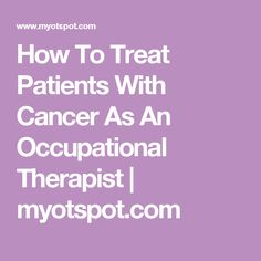 How To Treat Patients With Cancer As An Occupational Therapist |  Myotspot.com