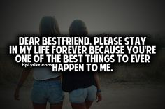 Dear best friend, please stay in my life forever because you're on of the best things to ever happen to me.