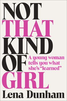 "Not That Kind of Girl by  Lena Dunham. Helen-Gurley-Brown-""Having-it-All""-inspired memoir. Brilliantly conceived."