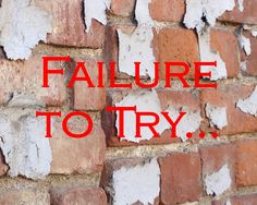 Failure to Try Is the Greatest Failure...