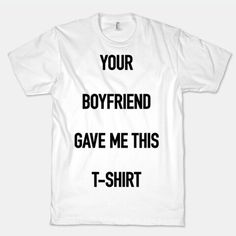 Your boyfriend gave my this t-shirt
