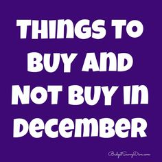 The list is here - share! Things to BUY and NOT Buy in December