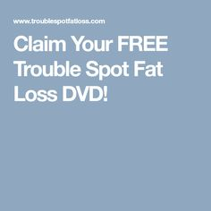 Claim Your FREE Trouble Spot Fat Loss DVD!