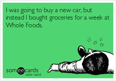 I was going to buy a new car, but instead I bought groceries for a week at Whole Foods.