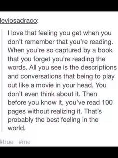 This is me. Reading is kind of like an escape. I don't even realise I'm reading. Or remember when I started reading.