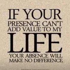 Si ta présence n'apporte aucune valeur à ma vie, ton absence ne fera aucune différence.