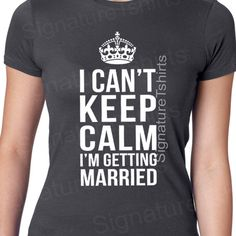 I Can't Keep Calm I'm Getting Married shirt by signaturetshirts, $12.95