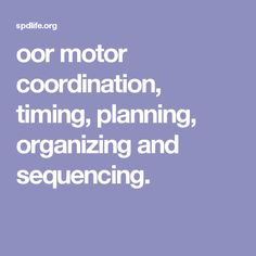 oor motor coordination, timing, planning, organizing and sequencing.