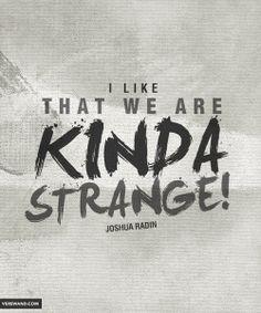'I like that we are kinda strange!' - Joshua Radin