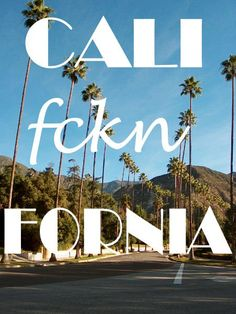Get to Cali. <3