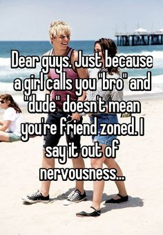 """Dear guys. Just because a girl calls you ""bro"" and ""dude"" doesn't mean you're friend zoned. I say it out of nervousness..."""
