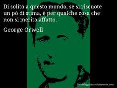 Aforisma di George Orwell , Di solito a questo mondo, se si riscuote un pò di stima, è per qualche cosa che non si merita affatto.