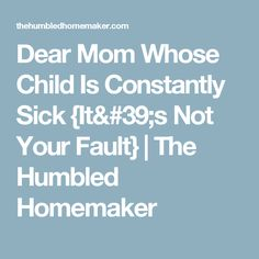 Dear Mom Whose Child Is Constantly Sick {It's Not Your Fault} | The Humbled Homemaker