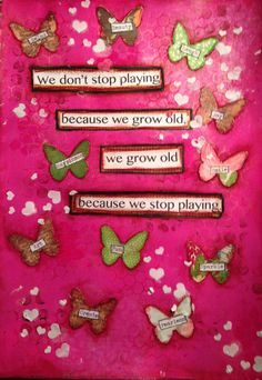 We don't stop playing because we grow old, we grow old because we stop playing. :)