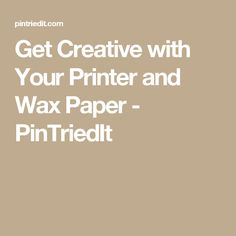Get Creative with Your Printer and Wax Paper - PinTriedIt