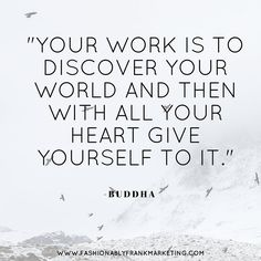 "#Quote of the Week: ""Your work is to discover your world and then with all your heart give yourself to it."" -Buddha  How do you give yourself to your world? by fashionablyfrankmarketing"