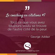 Le coaching en citations #7   Tout ce que vous avez toujours voulu se trouve de l'autre côté de la peur.  ~ Geoges Addair  www.generation-coaching.com  #lecoachingencitations #generationcoaching