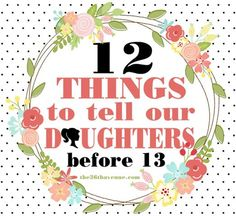 12 things to tell your daughter before she turns 13. http://www.the36thavenue.com/2012/08/12-things-to-tell-our-daughters-before-13.html